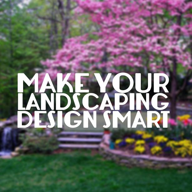 Good landscaping design is smart landscaping design.
